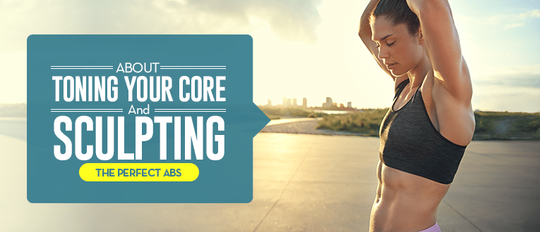 About Toning Your Core and Sculpting the Perfect Abs