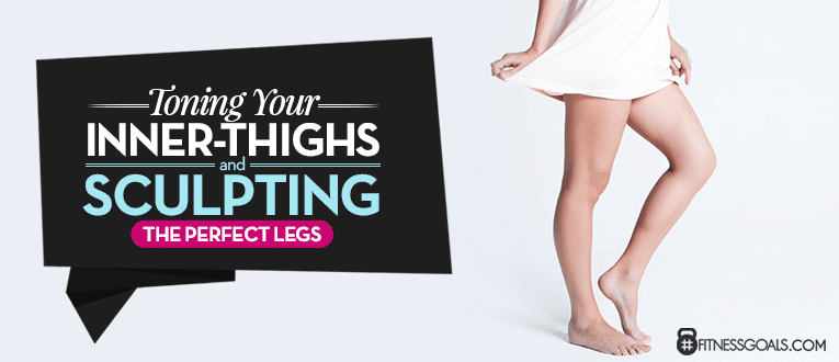 About Toning Your Inner-Thighs and Sculpting the Perfect Legs