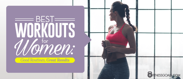 Best Workouts For Women: Good Routines, Great Results