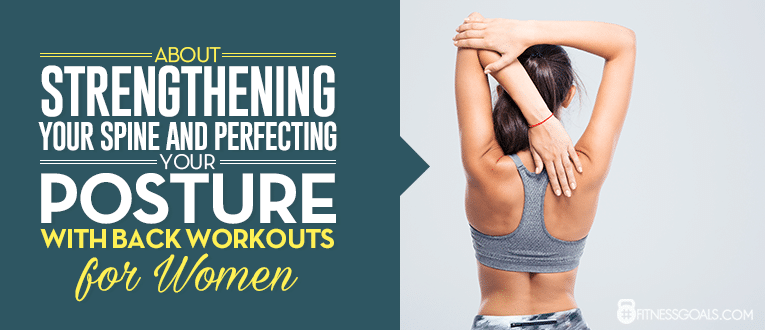 About Strengthening Your Spine and Perfecting your Posture with Back Workouts for Women