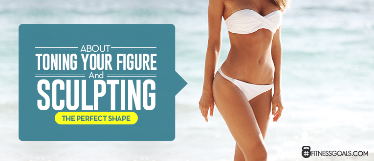 About Toning Your Figure and Sculpting the Perfect Shape