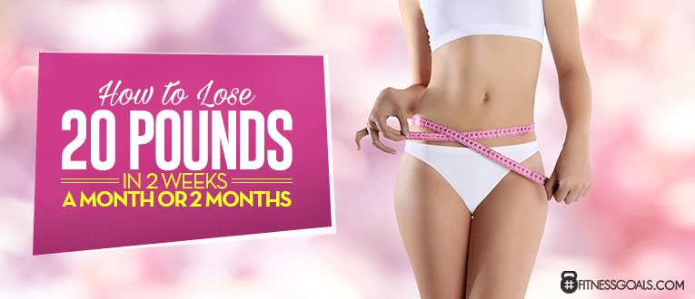 How to Lose 20 Pounds in 2 Weeks, a Month or 2 Months