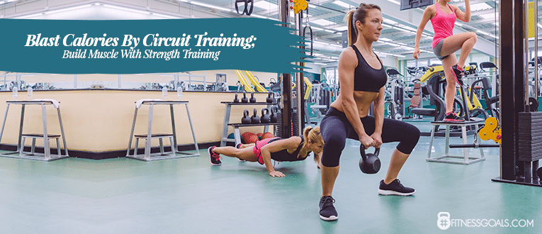 Blast Calories By Circuit Training; Build Muscle With Strength Training