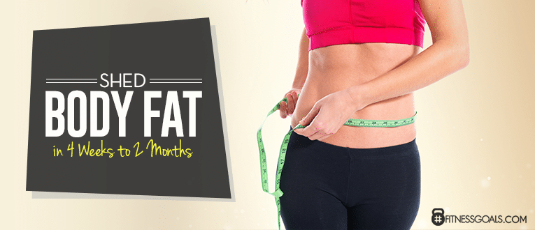 Shed Body Fat in 4 Weeks to 2 Months